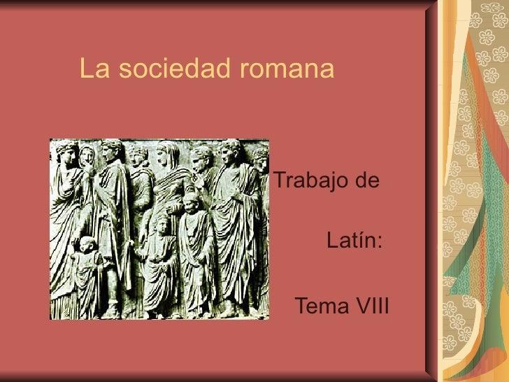 La sociedad romana             Trabajo de                  Latín:               Tema VIII