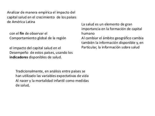 Analizar de manera empírica el impacto delcapital salud en el crecimiento de los paísesde América Latinacon el fin de obse...