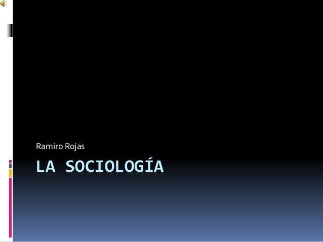 LA SOCIOLOGÍA Ramiro Rojas