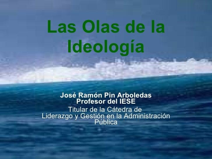 Las Olas de la Ideología José Ramón Pin Arboledas Profesor del IESE Titular de la Cátedra de  Liderazgo y Gestión en la Ad...