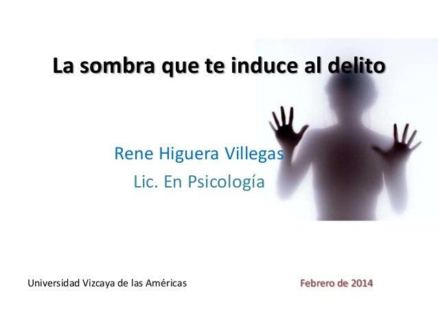 La sombra que te induce al delito  Rene Higuera Villegas Lic. En Psicología  Universidad Vizcaya de las Américas  Febrero ...
