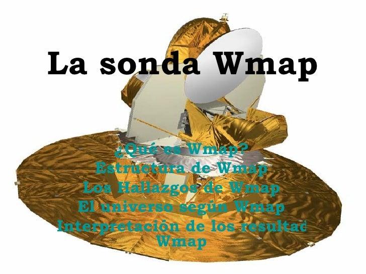La sonda Wmap ¿Qué es  Wmap ? Estructura de  Wmap Los Hallazgos de  Wmap El universo según  Wmap Interpretación de los res...