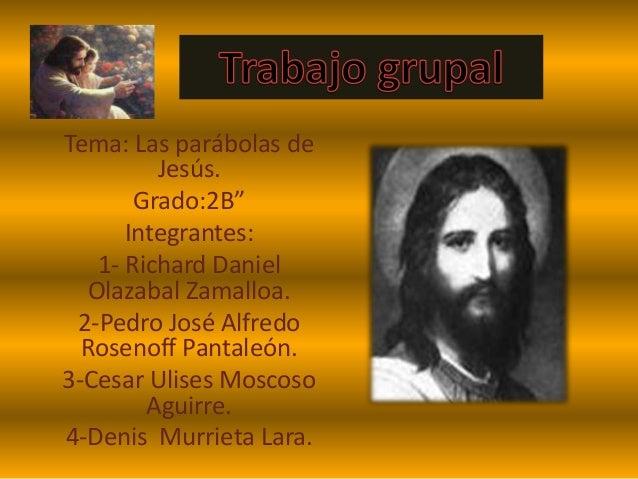 """Tema: Las parábolas de Jesús. Grado:2B"""" Integrantes: 1- Richard Daniel Olazabal Zamalloa. 2-Pedro José Alfredo Rosenoff Pa..."""