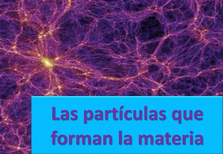 Las partículas que forman la materia<br />
