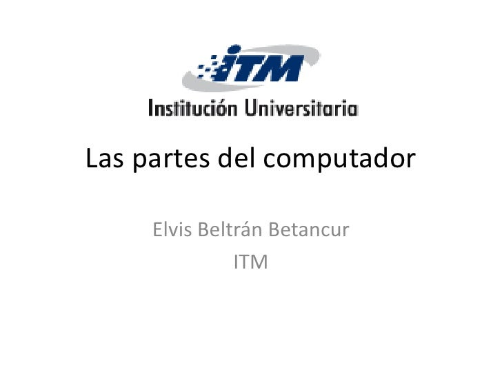 Las partes del computador       Elvis Beltrán Betancur                ITM