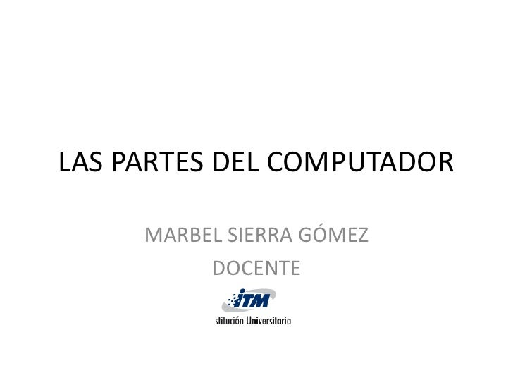 LAS PARTES DEL COMPUTADOR       MARBEL SIERRA GÓMEZ           DOCENTE