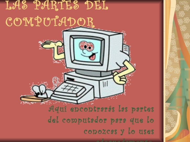 LAS PARTES DEL COMPUTADOR Aquí encontrarás las partes del computador para que lo conozcas y lo uses adecuadamente.