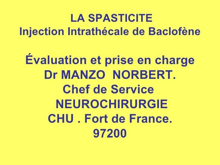 LA SPASTICITE Injection Intrathécale de Baclofène  Évaluation et prise en charge Dr MANZO  NORBERT. Chef de Service   NE...