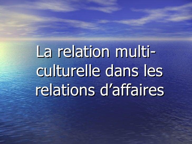 <ul><li>La relation multi-culturelle dans les relations d'affaires </li></ul>