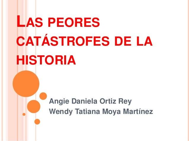LAS PEORES CATÁSTROFES DE LA HISTORIA Angie Daniela Ortiz Rey Wendy Tatiana Moya Martínez