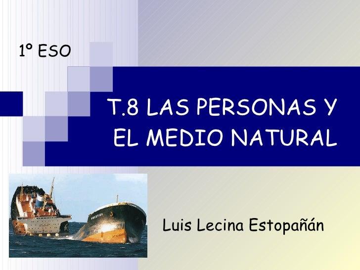 T.8 LAS PERSONAS Y  EL MEDIO NATURAL 1º ESO Luis Lecina Estopañán