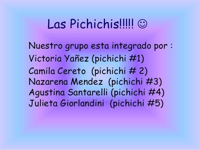 Las Pichichis!!!!!  Nuestro grupo esta integrado por : Victoria Yañez (pichichi #1) Camila Cereto (pichichi # 2) Nazarena...