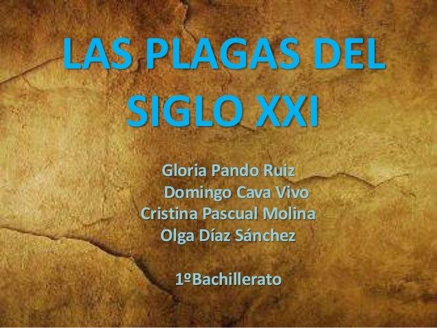 LAS PLAGAS DEL SIGLO XXI Gloria Pando Ruiz Domingo Cava Vivo Cristina Pascual Molina Olga Díaz Sánchez 1ºBachillerato