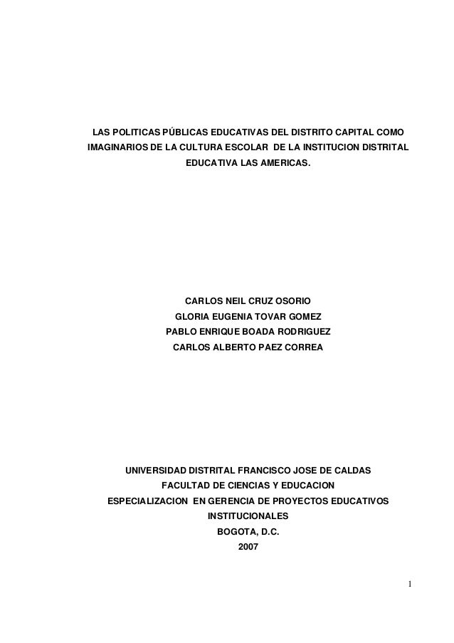 1 LAS POLITICAS PÚBLICAS EDUCATIVAS DEL DISTRITO CAPITAL COMO IMAGINARIOS DE LA CULTURA ESCOLAR DE LA INSTITUCION DISTRITA...