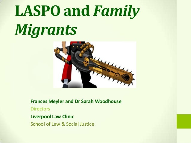 LASPO and FamilyMigrantsFrances Meyler and Dr Sarah WoodhouseDirectorsLiverpool Law ClinicSchool of Law & Social Justice