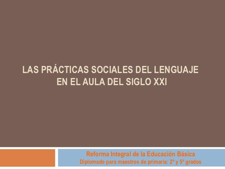 LAS PRÁCTICAS SOCIALES DEL LENGUAJE  EN EL AULA DEL SIGLO XXI  Reforma Integral de la Educación Básica Diplomado para mae...