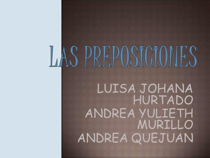 LAS PREPOSICIONES<br />LUISA JOHANA HURTADO<br />ANDREA YULIETH MURILLO<br />ANDREA QUEJUAN<br />