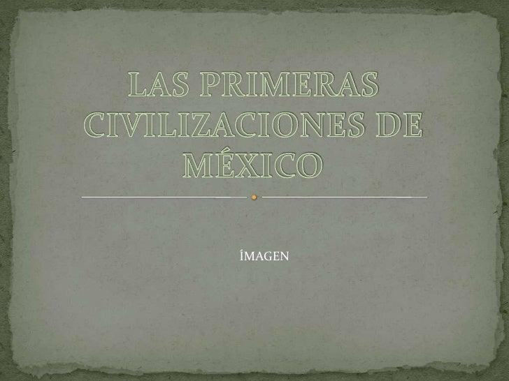 Las primeras civilizaciones de méxico