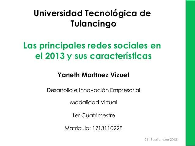 Universidad Tecnológica de Tulancingo Las principales redes sociales en el 2013 y sus características Yaneth Martínez Vizu...