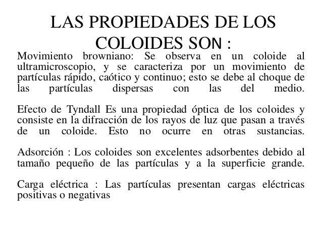 LAS PROPIEDADES DE LOS            COLOIDES SON :Movimiento browniano: Se observa en un coloide alultramicroscopio, y se ca...