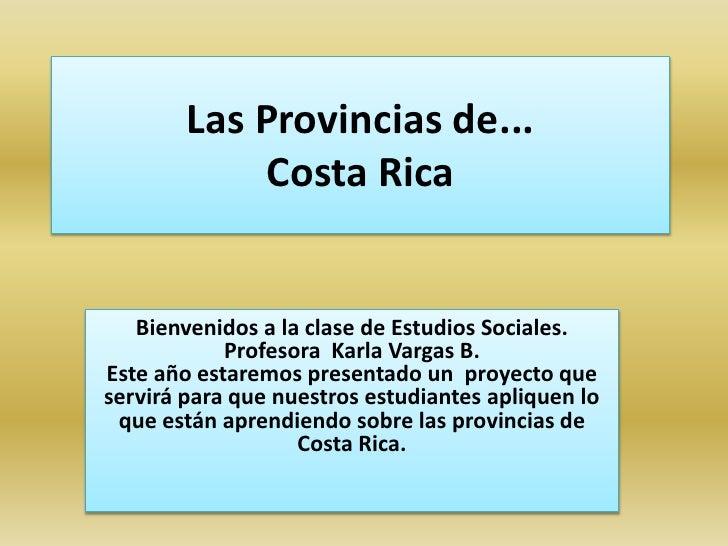 Las Provincias de...Costa Rica<br />Bienvenidos a la clase de Estudios Sociales. Profesora  Karla Vargas B.<br />Este año ...