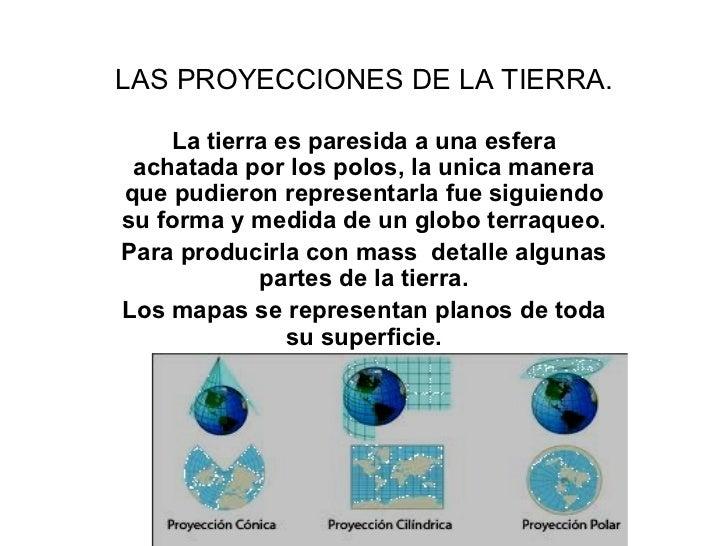 LAS PROYECCIONES DE LA TIERRA. La tierra es paresida a una esfera achatada por los polos, la unica manera que pudieron rep...