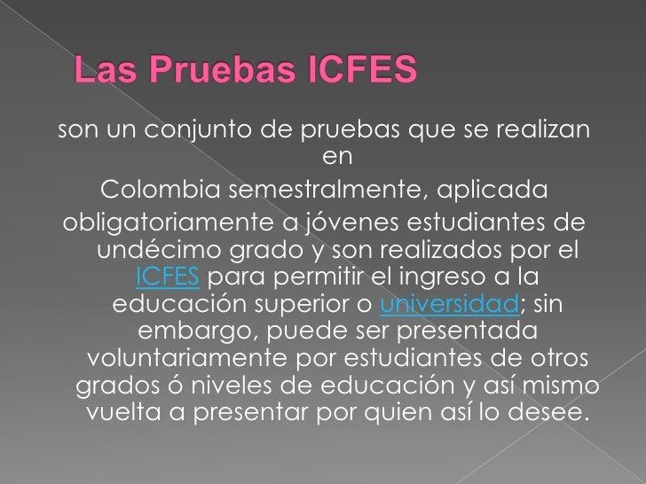 Las Pruebas ICFES<br />son un conjunto de pruebas que se realizan en<br />Colombia semestralmente, aplicada<br />obligator...