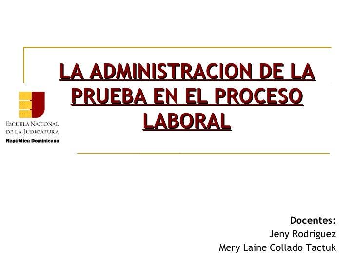 LA ADMINISTRACION DE LA PRUEBA EN EL PROCESO       LABORAL                              Docentes:                         ...