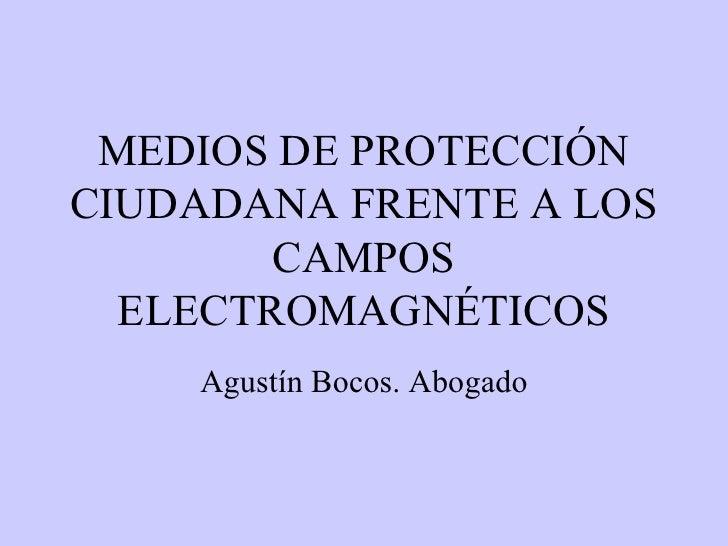 MEDIOS DE PROTECCIÓN CIUDADANA FRENTE A LOS CAMPOS ELECTROMAGNÉTICOS Agustín Bocos. Abogado