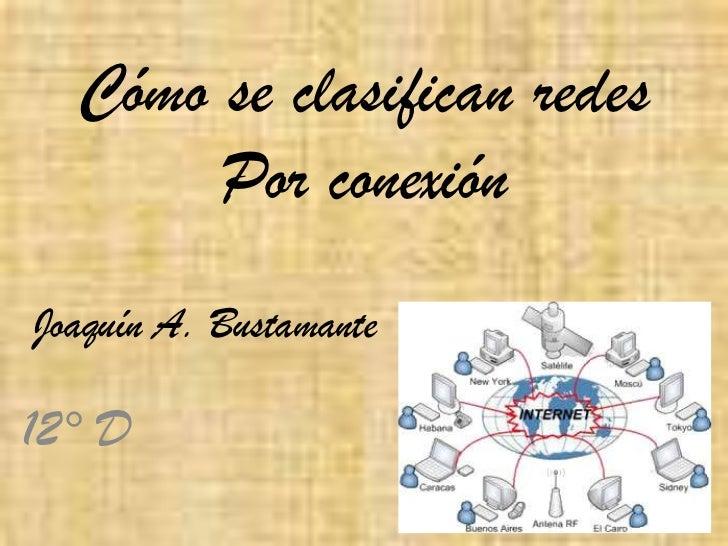 Cómo se clasifican redes       Por conexiónJoaquín A. Bustamante12° D