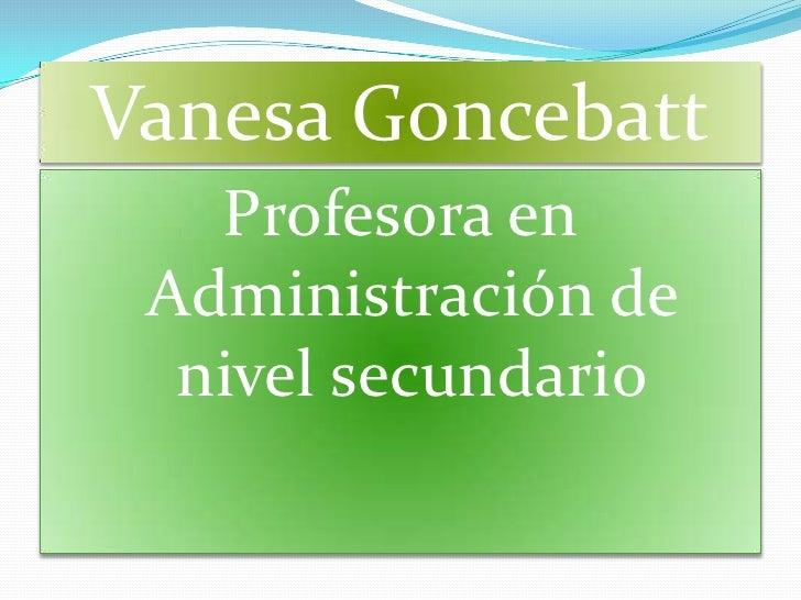 Vanesa Goncebatt   Profesora en Administración de  nivel secundario