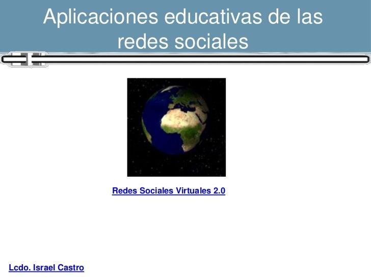 Aplicaciones educativas de las                redes sociales                      Redes Sociales Virtuales 2.0Lcdo. Israel...
