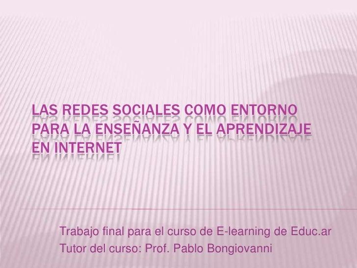Las redes sociales como entorno para la enseñanza y el aprendizaje en internet<br />Trabajo final para el curso de E-learn...