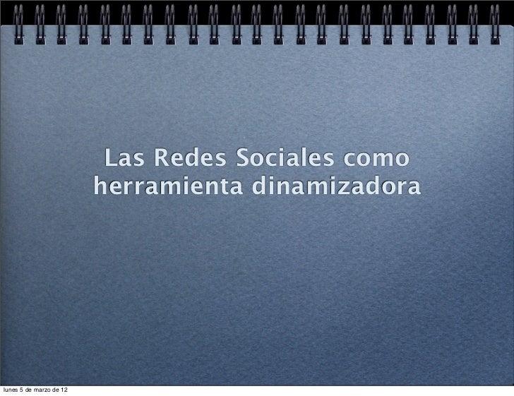 Las Redes Sociales como                         herramienta dinamizadoralunes 5 de marzo de 12