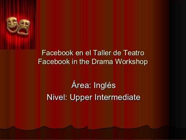 Facebook en el Taller de TeatroFacebook in the Drama Workshop         Área: Inglés  Nivel: Upper Intermediate
