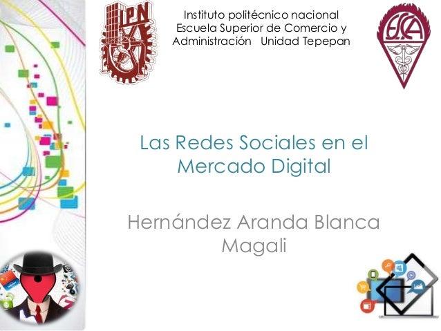 Instituto politécnico nacional Escuela Superior de Comercio y Administración Unidad Tepepan  Las Redes Sociales en el Merc...