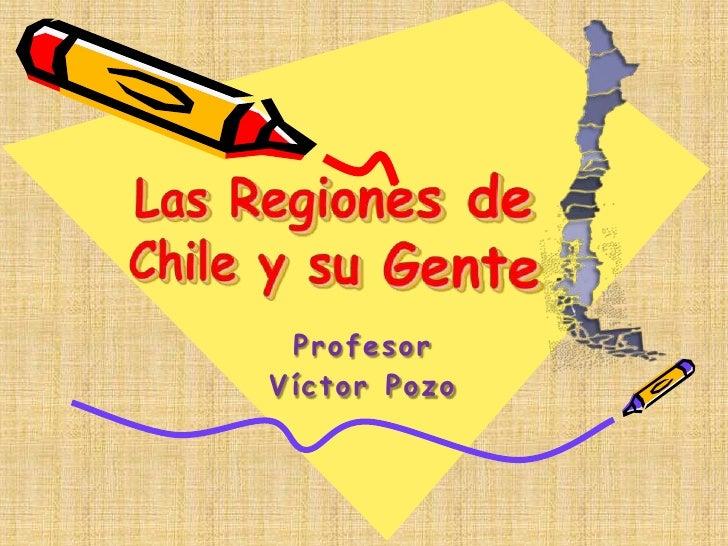 Las Regiones deChile y su Gente<br />Profesor<br />Víctor Pozo<br />