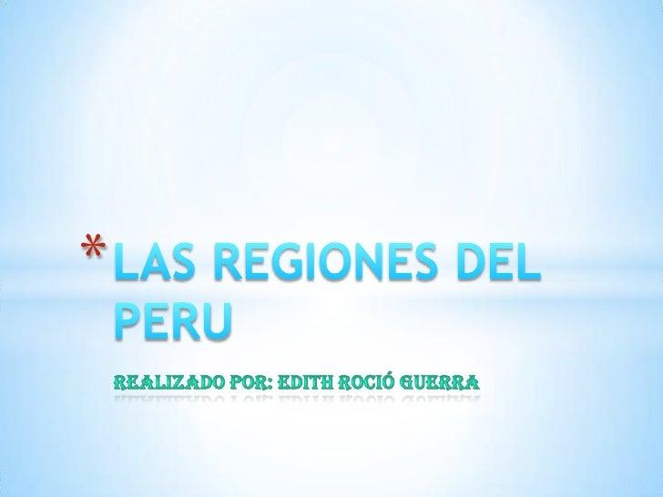 Realizado por: Edith roció guerra<br />LAS REGIONES DEL PERU<br />
