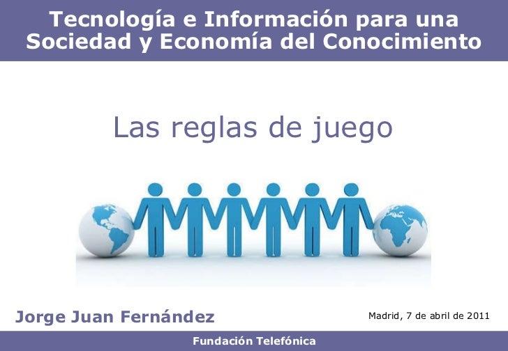 Jorge Juan Fernández Tecnología e Información para una Sociedad y Economía del Conocimiento Fundación Telefónica Las regla...