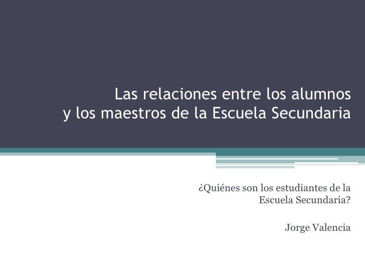 Las relaciones entre los alumnos y los maestros de la Escuela Secundaria<br />¿Quiénes son los estudiantes de la Escuela S...
