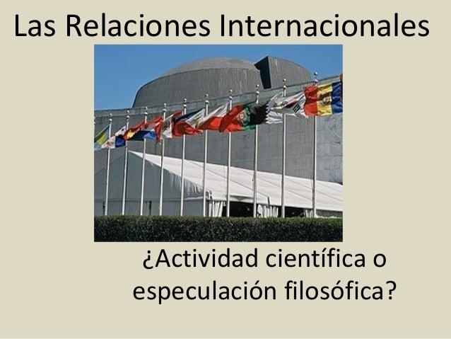 Las Relaciones Internacionales         ¿Actividad científica o        especulación filosófica?