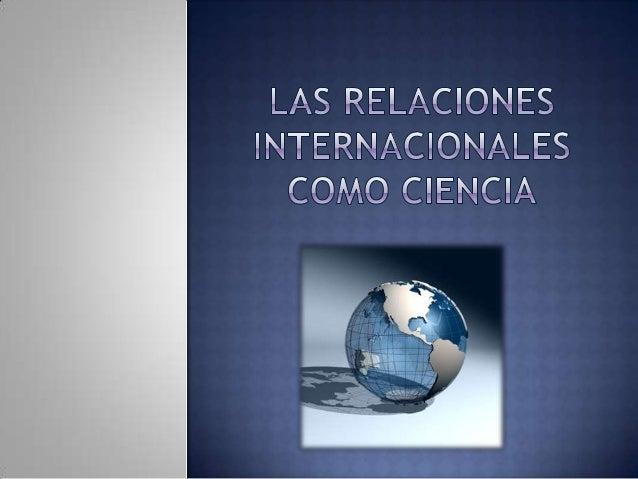 Disciplina de las Ciencias Sociales encargada delestudio de la sociedad internacional, así como susactores y las relacione...