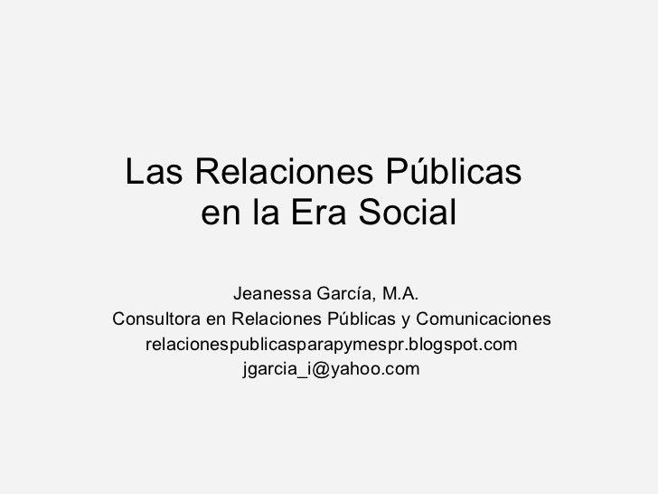 Las Relaciones Públicas  en la Era Social Jeanessa Garc ía, M.A. Consultora en Relaciones Públicas y Comunicaciones relaci...