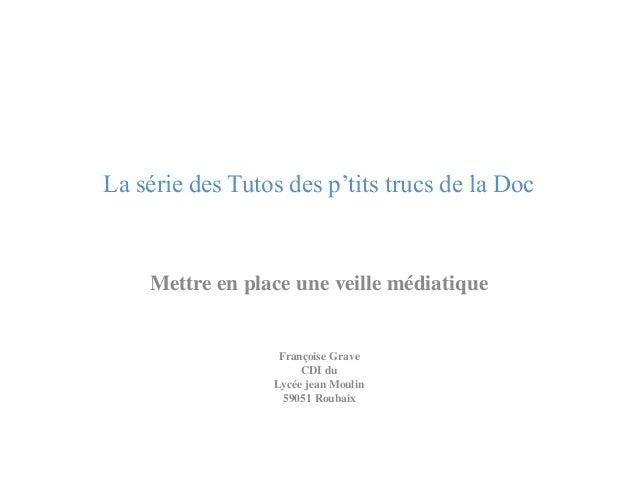 La série des Tutos des p'tits trucs de la Doc  Mettre en place une veille médiatique  Françoise Grave  CDI du  Lycée jean ...