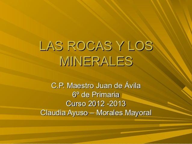 LAS ROCAS Y LOS   MINERALES   C.P. Maestro Juan de Ávila         6º de Primaria        Curso 2012 -2013Claudia Ayuso – Mor...
