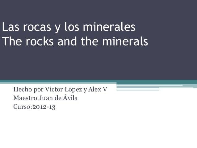 Las rocas y los mineralesThe rocks and the minerals Hecho por Victor Lopez y Alex V Maestro Juan de Ávila Curso:2012-13