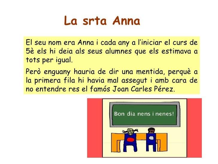 La srta Anna El seu nom era Anna i cada any a l'iniciar el curs de 5è els hi deia als seus alumnes que els estimava a tots...