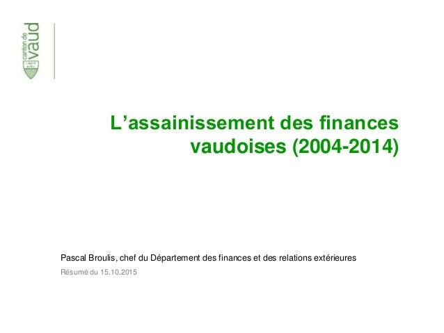 L'assainissement des finances vaudoises (2004-2014) Pascal Broulis, chef du Département des finances et des relations exté...