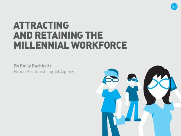 ATTRACTING AND RETAINING THE MILLENNIAL WORKFORCE By Emily Buchholtz Brand Strategist, Liquid Agency