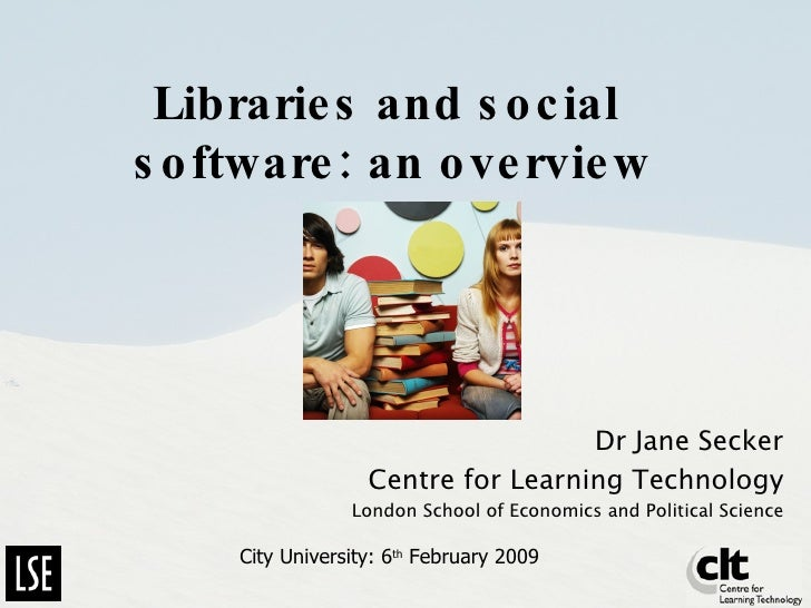 Libraries and social  software: an overview Dr Jane Secker Centre for Learning Technology London School of Economics and P...